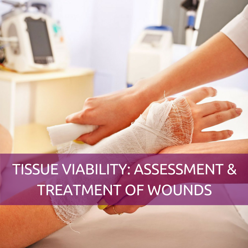 TISSUE VIABILITY - ASSESSMENT & TREATMENT OF WOUNDS